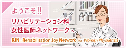 ようこそ!! リハビリテーション科女性医師ネットワークへ RJN:Rehabilitation Joy Network for Women Physiatrists
